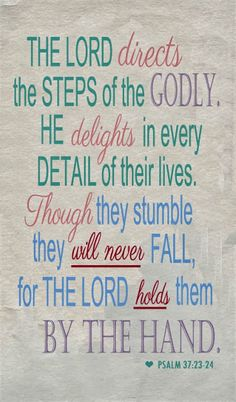 Bible Verses to Live By:The steps of a good man are ordered by the Lord, And He delights in his way. Though he fall, he shall not be utterly cast down; For the Lord upholds him with His hand. Scripture Quotes, Bible Scriptures, Godly Quotes, Scripture Journal, Biblical Quotes, Prayer Quotes, Religious Quotes, Bible Art, Psalm 37 23 24