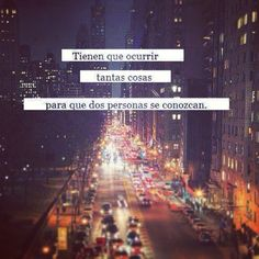 Frases Célebres.... So many things have to happen for two people to meet