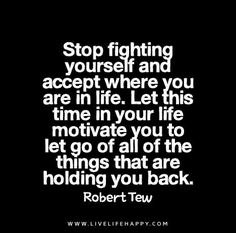 Stop fighting yourself and accept where you are in life. Let this time in your life motivate you to let go of all of the things that are holding you back. - Robert Tew