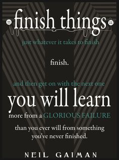 You will learn more from a glorious failure than you ever will from something you've never finished.                                                                                                                                                                                 More