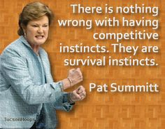 Pat Summitt is my hero. Everything about this woman is amazing. She is everything ive ever wanted to be. She's tough and she doesn't take shit from anybody. Everything that comes out of her mouth inspires me to be a better person and to work harder.