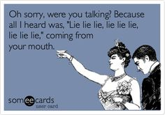 Funny Apology Ecard: Oh sorry, were you talking? Because all I heard was, 'Lie lie lie, lie lie lie, lie lie lie,' coming from your mouth.