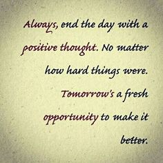 Always end the day with a positive thought.