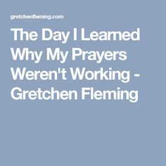 The Day I Learned Why My Prayers Weren't Working - Gretchen Fleming
