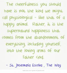 The cheerfulness you should have is not the kind we might call physiological - like that of a happy animal. Rather, it is the supernatural happiness that comes from the abandonment of everything, including yourself, into the loving arms of our Father God.