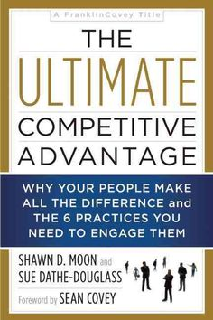 The Ultimate Competitive Advantage: Why Your People Make All the Difference and the 6 Practices You Need to Engag...
