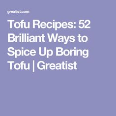 Tofu Recipes: 52 Brilliant Ways to Spice Up Boring Tofu | Greatist