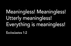 "Question: ""What does it mean that everything is meaningless?"" Answer: The book of Ecclesiastes starts out with a startling exclamation: ""'Meaningless! Meaningless!'says the Teacher.'Utterly meaningless!Everything is meaningless'"" (Ecclesiastes 1:2). Other translations have the word vanity or futility in place of meaning..."