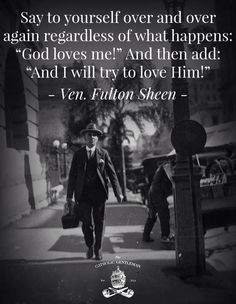 """""""Say to yourself over and over again regardless of what happens: """"God loves me!"""" And then add: """"And I will try to love Him!"""" - Venerable Archbishop Fulton J. Sheen"""