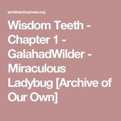 Wisdom Teeth - Chapter 1 - GalahadWilder - Miraculous Ladybug [Archive of Our Own]