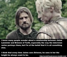 starksravings: I know many people wonder about a relationship between Jaime Lannister and Brienne of Tarth, especially the way the television series portrays them, but I'm of the belief that it is all something else. I think that every time Jaime sees Brienne, he sees in her the knight he always wanted to be. x