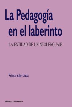 La pedagogía en el laberinto : la entidad de un neolenguaje / Rebeca Soler Costa