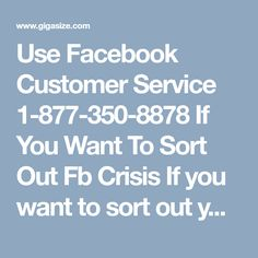 Use Facebook Customer Service 1-877-350-8878 If You Want To Sort Out Fb CrisisIf you want to sort out your Facebook crisis, then you should definitely choose our Facebook Customer Service which can be easily accessible by anyone from anywhere the globe. So, call us now at our helpline number 1-877-350-8878 which is totally free and dialled at anytime in a hassle-free manner. http://www.mailsupportnumber.com/facebook-customer-service-contact-number.html