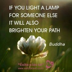 If you light a lamp for someone else, it will also brighten your path