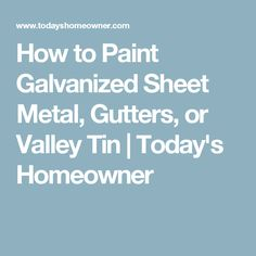 How to Paint Galvanized Sheet Metal, Gutters, or Valley Tin | Today's Homeowner