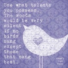 Use what talents you possess. The woods would be very silent if no birds sang except those that sang best.  ~ Henry Van Dyke