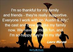 I'm so thankful for my family and friends - they're really supportive. Everyone I work with on 'Austin & Ally;' the cast and crew are like my family now. We have so much fun, and I'm so happy they're in my life! Laura Marano, Austin And Ally, My Family, Like Me, My Life, It Cast, Thankful, Friends, Happy