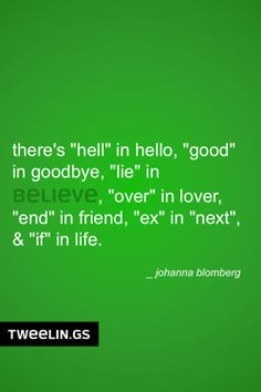 "Tweeling of the Day #44  There is a ""hell"" in hello, ""good"" in goodbye, ""lie"" in believe, ""over"" in lover, ""end"" in friend, ""ex"" in ""next"", & ""if"" in life."