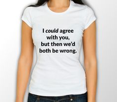 I could agree with you, but then we'd both be wrong - Awesome Womens T – Geek Me Tees