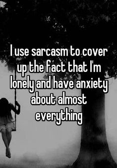 I use sarcasm to cover up the fact that I'm lonely and have anxiety about almost everything
