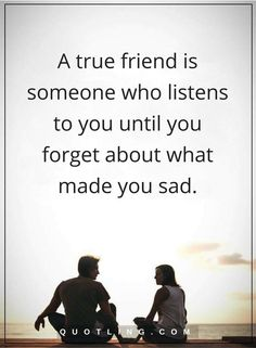 Friendship Quotes A true friend is someone who listens to you until you