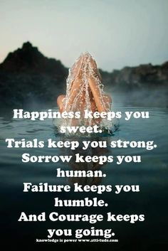 Happiness keeps you sweet. Trials keep you strong. Sorrow keeps you human. Failure keeps you humble. And Courage keeps you going. ... spot on!