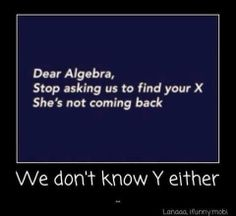 Dear Algebra, Stop asking us to find your X, She's not coming back, We don't know why either. -Student Body