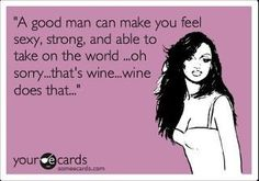 A good man can make you feel sexy, strong, and able to take on the world ...oh sorry... that's wine...wine does that...