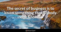 The secret of business is to know something that nobody else knows. - Aristotle Onassis #brainyquote #QOTD #business #wisdom