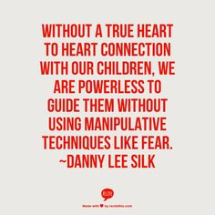 Without a true heart to heart connection with our children, we are powerless to guide them without using manipulative techniques like fear.      ~Danny Lee Silk