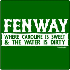 FENWAY - Where Caroline is sweet & the water is dirty. (Yeah, baby!!)