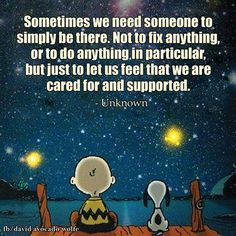 """""""Sometimes we need someone to simply be there. Not to fix anything, or to do anything in particular, but just to let us feel that we are cared for and supported."""" - Unknown"""