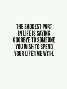 The saddest part in life is saying Goodbye to someone you wish to spend your lifetime with.