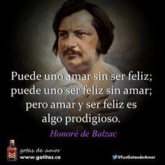Puede uno amar sin ser feliz; puede uno ser feliz sin amar; pero amar y ser feliz es algo prodigioso. Honoré de Balzac | Gotitas.co