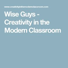 Wise Guys - Creativity in the Modern Classroom