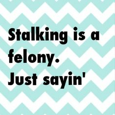 Stalking is a felony. Just sayin'