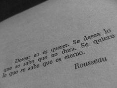 """""""Desear no es querer, se desea lo que se sabe que no dura, se quiere lo que es eterno"""" Rousseau"""
