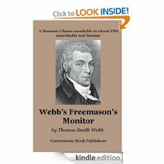 """Freemason's Monitor - Cornerstone Edition by Thomas Webb. $3.54. Publisher: Cornerstone Book Publishers (October 31, 2007). 414 pages. This most important work, compiled in 1865 by James Fenton, can be seen as the """"father"""" of the U.S. craft lodge ritual. Edited for Kindle by Michael R. Poll.                            Show more                               Show less"""