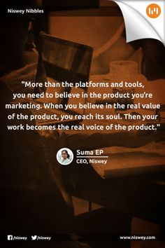 """More than the platforms and tools, you need to believe in the product you're marketing. When you believe in the real value of the product, you reach its soul. Then your work becomes the real voice of the product."" -- Suma EP, CEO, Niswey"