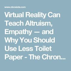 Virtual Reality Can Teach Altruism, Empathy — and Why You Should Use Less Toilet Paper - The Chronicle of Higher Education