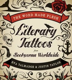 Eva Talmadge & Justin Taylor, The Word Made Flesh: Literary Tattoos from Bookworms Worldwide