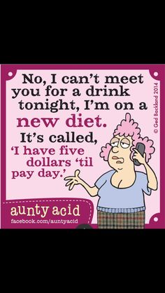 """No, I can't meet you for a drink tonight, I'm on a new diet. It's called """"Ihave five dollars 'til payday"""""""