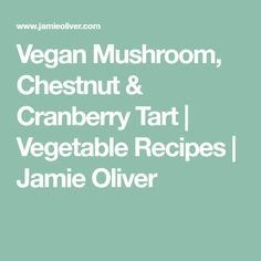 Vegan Mushroom, Chestnut & Cranberry Tart | Vegetable Recipes | Jamie Oliver