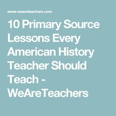 10 Primary Source Lessons Every American History Teacher Should Teach - WeAreTeachers