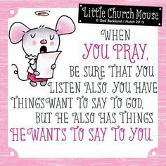 ♥ When you pray, be sure that you listen also. You have things want to say to God, but he also has things he wants to say to you...Little Church Mouse 6 May 2015 ♥