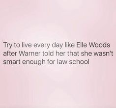 Try to live every day like Elle Woods after Warner told her that she wasn't smart enough for law school