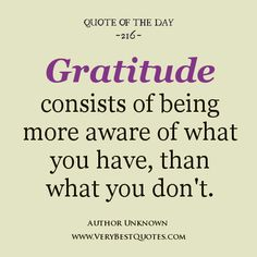 gratitude quotes | Gratitude consists of being more aware of what you have, than what you ...