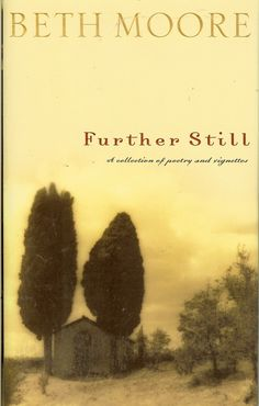 Further Still - Beth Moore -a window into Beth's tender and creative soul that before could only be viewed at her speaking engagements where she often shares her poems and short stories.
