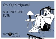 Oh Yay!  A migraine...having one right now feel like my head is being crushed