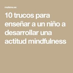 10 trucos para enseñar a un niño a desarrollar una actitud mindfulness